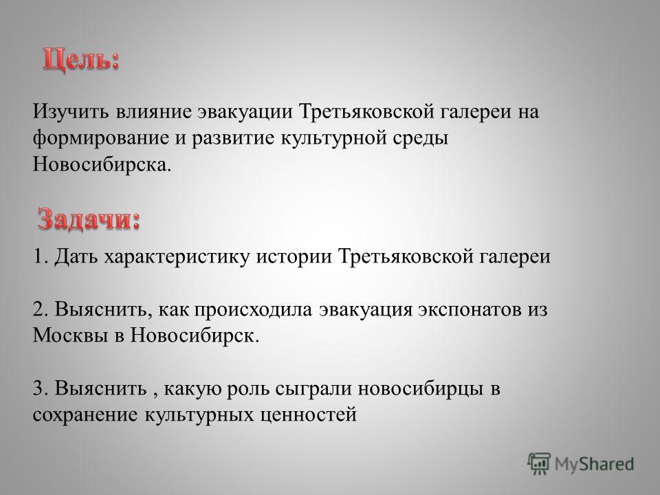 Изучить влияние эвакуации Третьяковской галереи на формирование и развитие культурной среды Новосибирска. 1. Дать характеристику истории Третьяковской галереи 2. Выяснить, как происходила эвакуация экспонатов из Москвы в Новосибирск. 3. Выяснить, как