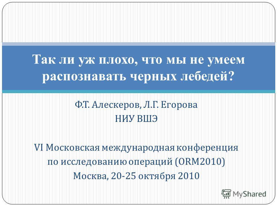 Ф. Т. Алескеров, Л. Г. Егорова НИУ ВШЭ VI Московская международная конференция по исследованию операций (ORM2010) Москва, 20-25 октября 2010 Так ли уж плохо, что мы не умеем распознавать черных лебедей?