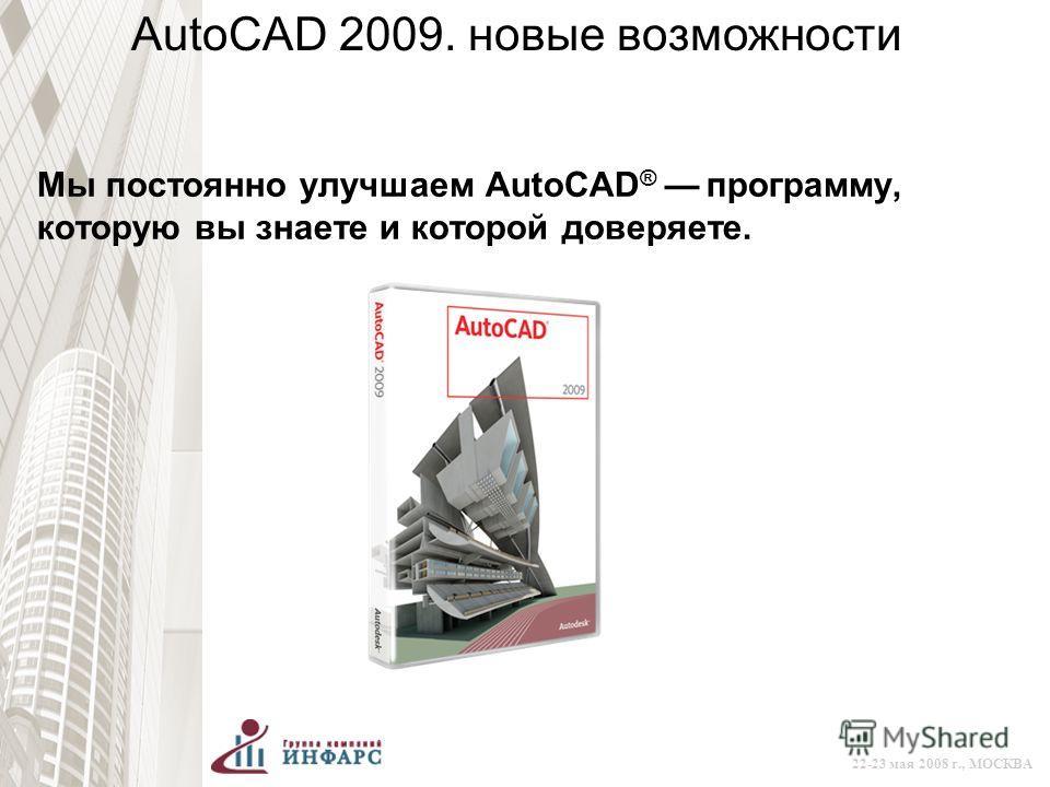 © 2008 Autodesk 22-23 мая 2008 г., МОСКВА AutoCAD 2009. новые возможности Мы постоянно улучшаем AutoCAD ® программу, которую вы знаете и которой доверяете.