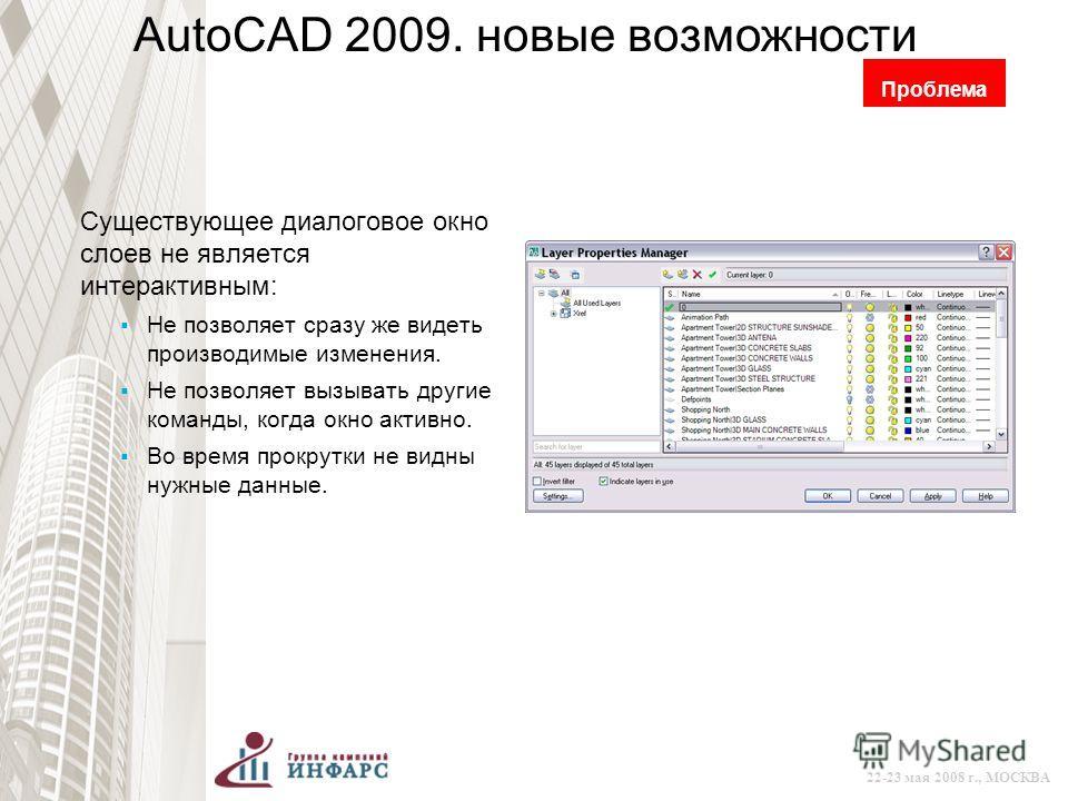 © 2008 Autodesk 22-23 мая 2008 г., МОСКВА AutoCAD 2009. новые возможности Существующее диалоговое окно слоев не является интерактивным: Не позволяет сразу же видеть производимые изменения. Не позволяет вызывать другие команды, когда окно активно. Во
