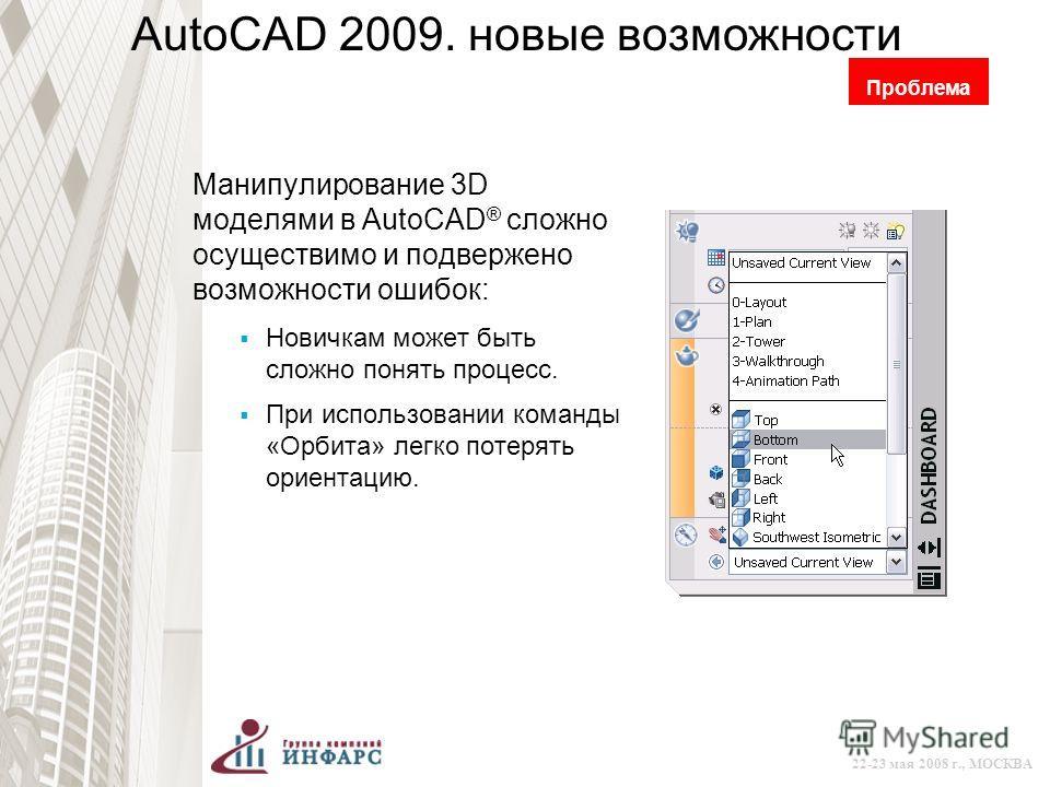 © 2008 Autodesk 22-23 мая 2008 г., МОСКВА AutoCAD 2009. новые возможности Манипулирование 3D моделями в AutoCAD ® сложно осуществимо и подвержено возможности ошибок: Новичкам может быть сложно понять процесс. При использовании команды «Орбита» легко