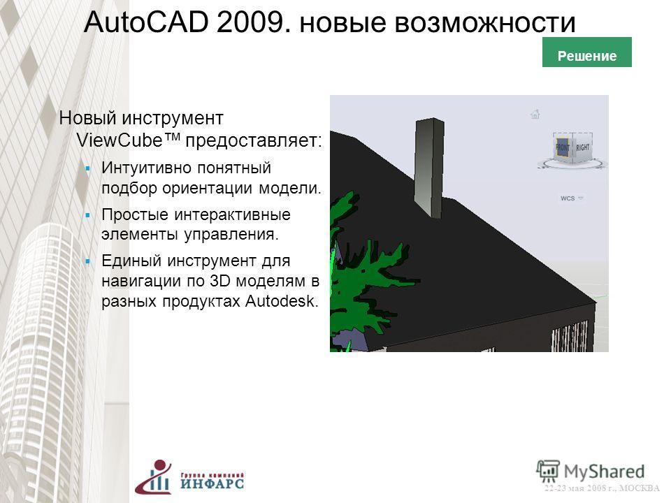 © 2008 Autodesk 22-23 мая 2008 г., МОСКВА AutoCAD 2009. новые возможности Новый инструмент ViewCube предоставляет: Интуитивно понятный подбор ориентации модели. Простые интерактивные элементы управления. Единый инструмент для навигации по 3D моделям