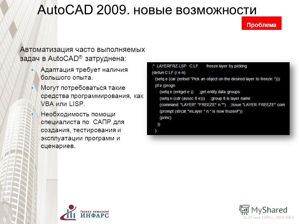 © 2008 Autodesk 22-23 мая 2008 г., МОСКВА AutoCAD 2009. новые возможности Автоматизация часто выполняемых задач в AutoCAD ® затруднена: Адаптация требует наличия большого опыта. Могут потребоваться такие средства программирования, как VBA или LISP. Н