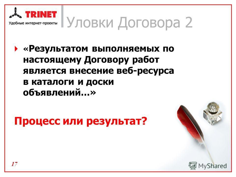 17 Уловки Договора 2 « Результатом выполняемых по настоящему Договору работ является внесение веб-ресурса в каталоги и доски объявлений…» Процесс или результат?