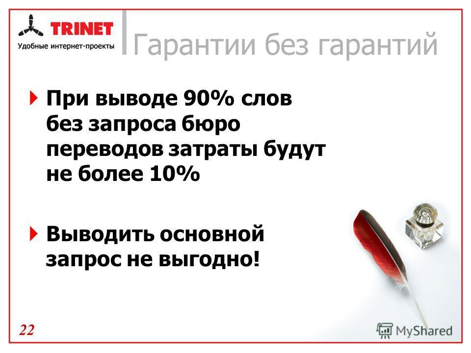 Гарантии без гарантий При выводе 90% слов без запроса бюро переводов затраты будут не более 10% Выводить основной запрос не выгодно! 22