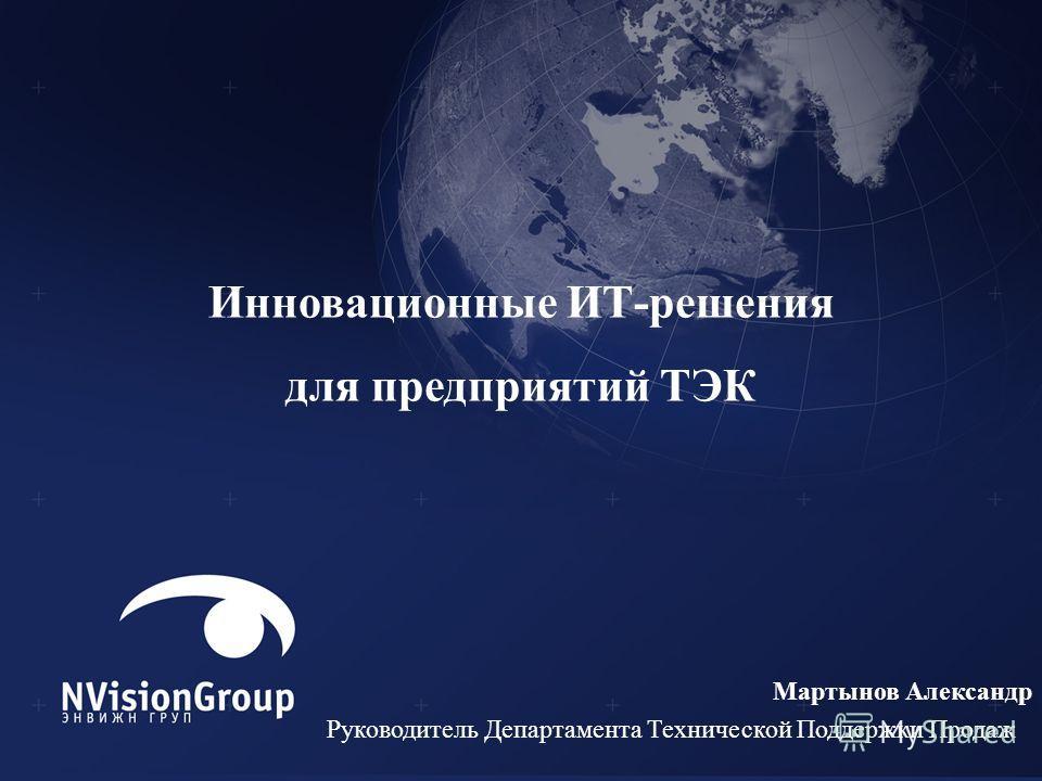 Инновационные ИТ-решения для предприятий ТЭК Мартынов Александр Руководитель Департамента Технической Поддержки Продаж