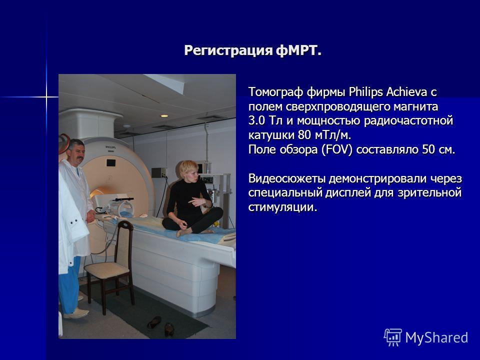 Регистрация фМРТ. Томограф фирмы Philips Achieva с полем сверхпроводящего магнита 3.0 Тл и мощностью радиочастотной катушки 80 мТл/м. Поле обзора (FOV) составляло 50 см. Видеосюжеты демонстрировали через специальный дисплей для зрительной стимуляции.