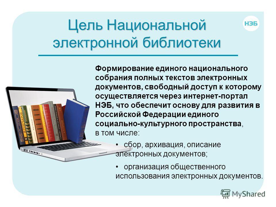 Цель Национальной электронной библиотеки Формирование единого национального собрания полных текстов электронных документов, свободный доступ к которому осуществляется через интернет-портал НЭБ, что обеспечит основу для развития в Российской Федерации