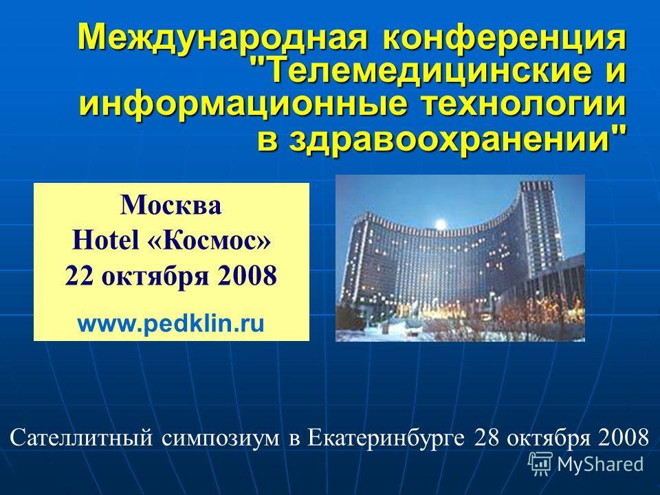 Международная конференция Телемедицинские и информационные технологии в здравоохранении Москва Hotel «Космос» 22 октября 2008 www.pedklin.ru Сателлитный симпозиум в Екатеринбурге 28 октября 2008