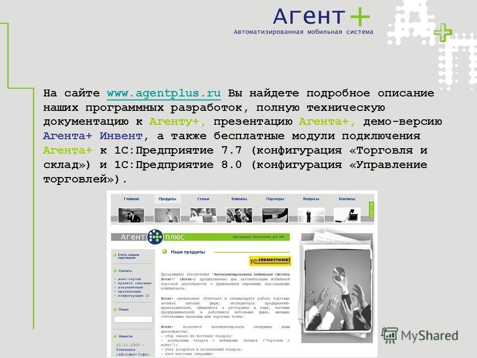 На сайте www.agentplus.ru Вы найдете подробное описаниеwww.agentplus.ru наших программных разработок, полную техническую документацию к Агенту+, презентацию Агента+, демо-версию Агента+ Инвент, а также бесплатные модули подключения Агента+ к 1С:Предп