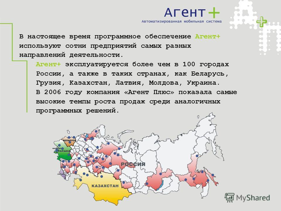 В настоящее время программное обеспечение Агент+ используют сотни предприятий самых разных направлений деятельности. Агент+ эксплуатируется более чем в 100 городах России, а также в таких странах, как Беларусь, Грузия, Казахстан, Латвия, Молдова, Укр