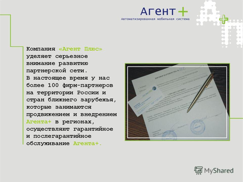Компания «Агент Плюс» уделяет серьезное внимание развитию партнерской сети. В настоящее время у нас более 100 фирм-партнеров на территории России и стран ближнего зарубежья, которые занимаются продвижением и внедрением Агента+ в регионах, осуществляю