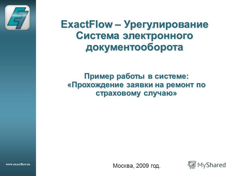 www.exactflow.ru ExactFlow – Урегулирование Система электронного документооборота Москва, 2009 год. Пример работы в системе: «Прохождение заявки на ремонт по страховому случаю»