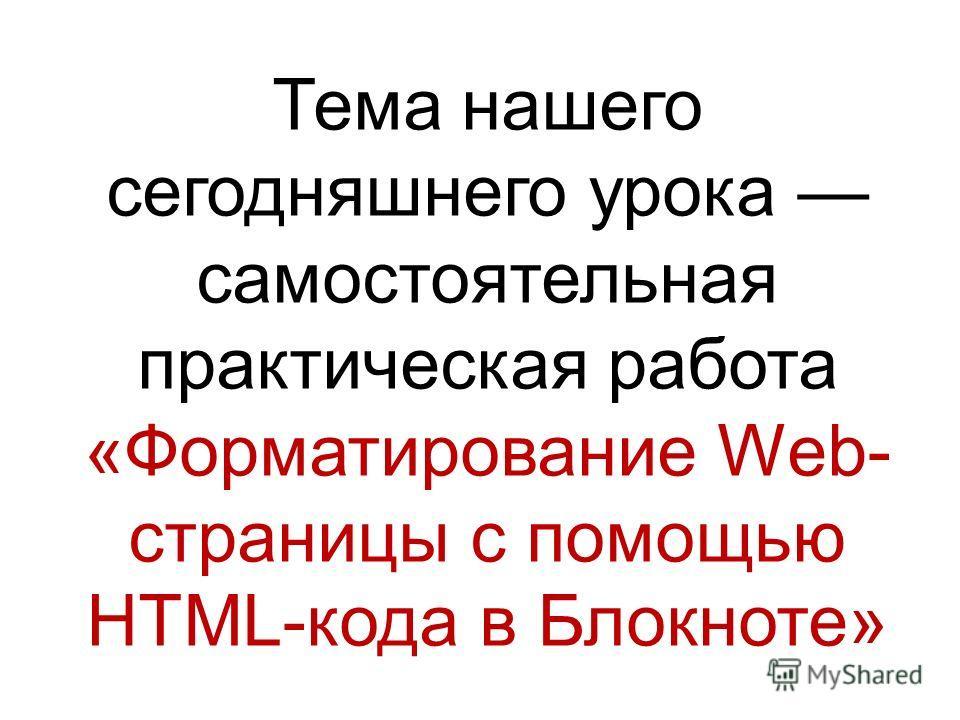 Тема нашего сегодняшнего урока самостоятельная практическая работа «Форматирование Web- страницы с помощью HTML-кода в Блокноте»