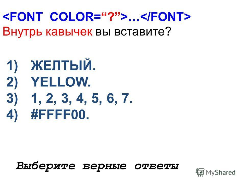 … Внутрь кавычек вы вставите? 1)ЖЕЛТЫЙ. 2)YELLOW. 3)1, 2, 3, 4, 5, 6, 7. 4)#FFFF00. Выберите верные ответы