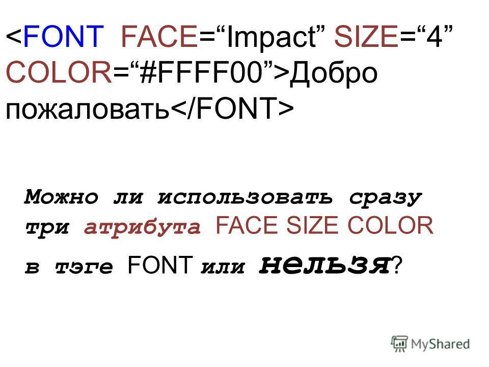 Добро пожаловать Можно ли использовать сразу три атрибута FACE SIZE COLOR в тэге FONT или нельзя ?