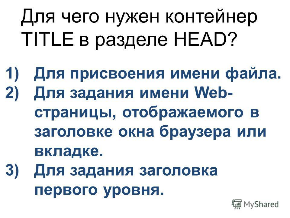 Для чего нужен контейнер TITLE в разделе HEAD? 1)Для присвоения имени файла. 2)Для задания имени Web- страницы, отображаемого в заголовке окна браузера или вкладке. 3)Для задания заголовка первого уровня.
