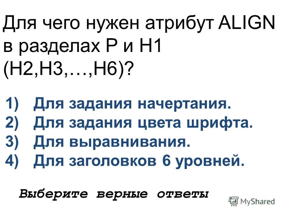 Для чего нужен атрибут ALIGN в разделах P и H1 (H2,H3,…,H6)? 1)Для задания начертания. 2)Для задания цвета шрифта. 3)Для выравнивания. 4)Для заголовков 6 уровней. Выберите верные ответы
