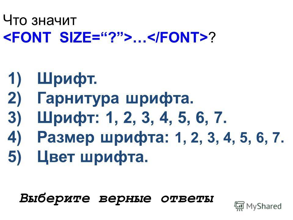 Что значит … ? 1)Шрифт. 2)Гарнитура шрифта. 3)Шрифт: 1, 2, 3, 4, 5, 6, 7. 4)Размер шрифта: 1, 2, 3, 4, 5, 6, 7. 5)Цвет шрифта. Выберите верные ответы