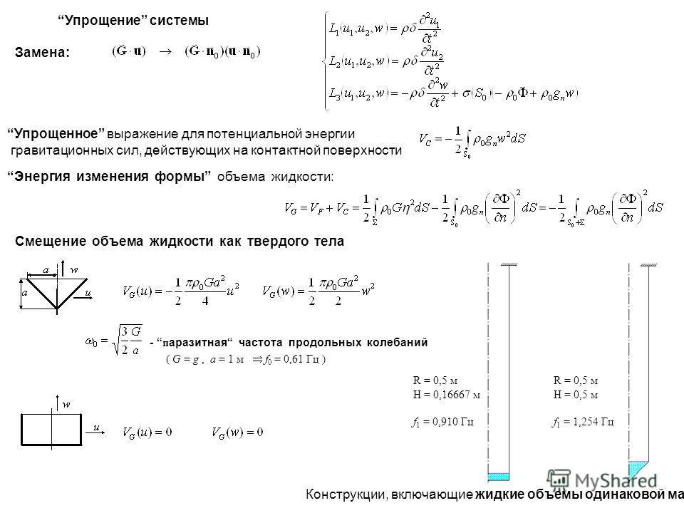 Упрощение системы Замена: Упрощенное выражение для потенциальной энергии гравитационных сил, действующих на контактной поверхности Энергия изменения формы объема жидкости: Смещение объема жидкости как твердого тела R = 0,5 м H = 0,16667 м f 1 = 0,910
