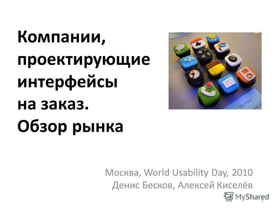 Компании, проектирующие интерфейсы на заказ. Обзор рынка Москва, World Usability Day, 2010 Денис Бесков, Алексей Киселёв 1