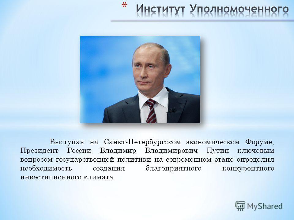 Выступая на Санкт-Петербургском экономическом Форуме, Президент России Владимир Владимирович Путин ключевым вопросом государственной политики на современном этапе определил необходимость создания благоприятного конкурентного инвестиционного климата.