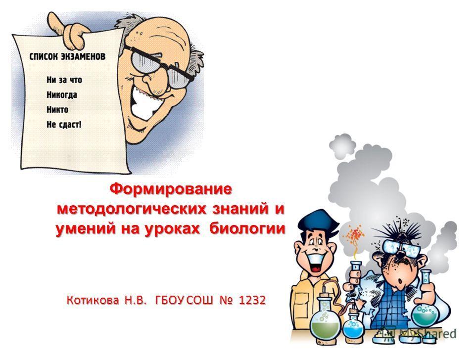 Формирование методологических знаний и умений на уроках биологии Котикова Н.В. ГБОУ СОШ 1232