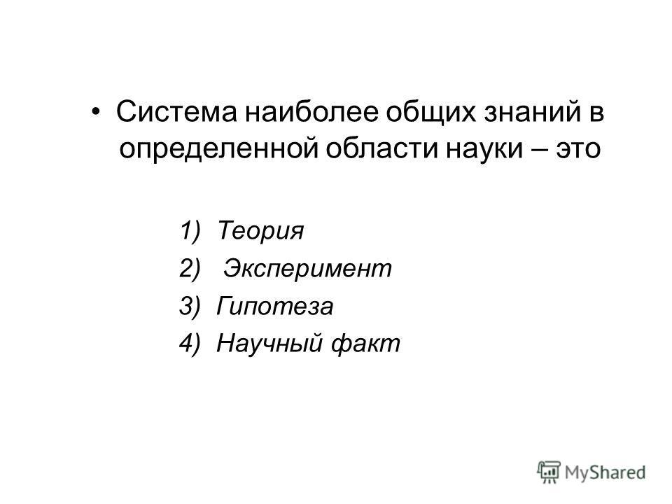 Система наиболее общих знаний в определенной области науки – это 1)Теория 2) Эксперимент 3)Гипотеза 4)Научный факт