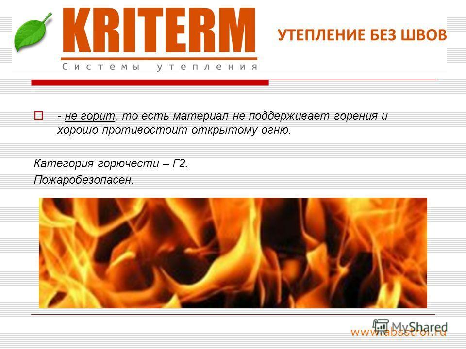 - не горит, то есть материал не поддерживает горения и хорошо противостоит открытому огню. Категория горючести – Г2. Пожаробезопасен. www.absstroi.ru