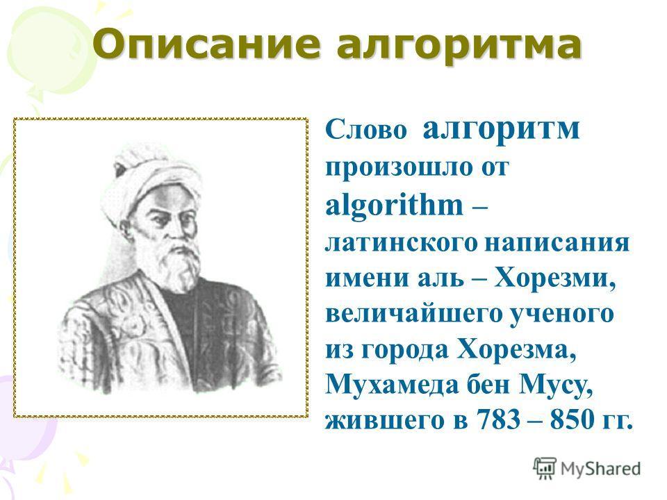 Слово алгоритм произошло от algorithm – латинского написания имени аль – Хорезми, величайшего ученого из города Хорезма, Мухамеда бен Мусу, жившего в 783 – 850 гг. Описание алгоритма