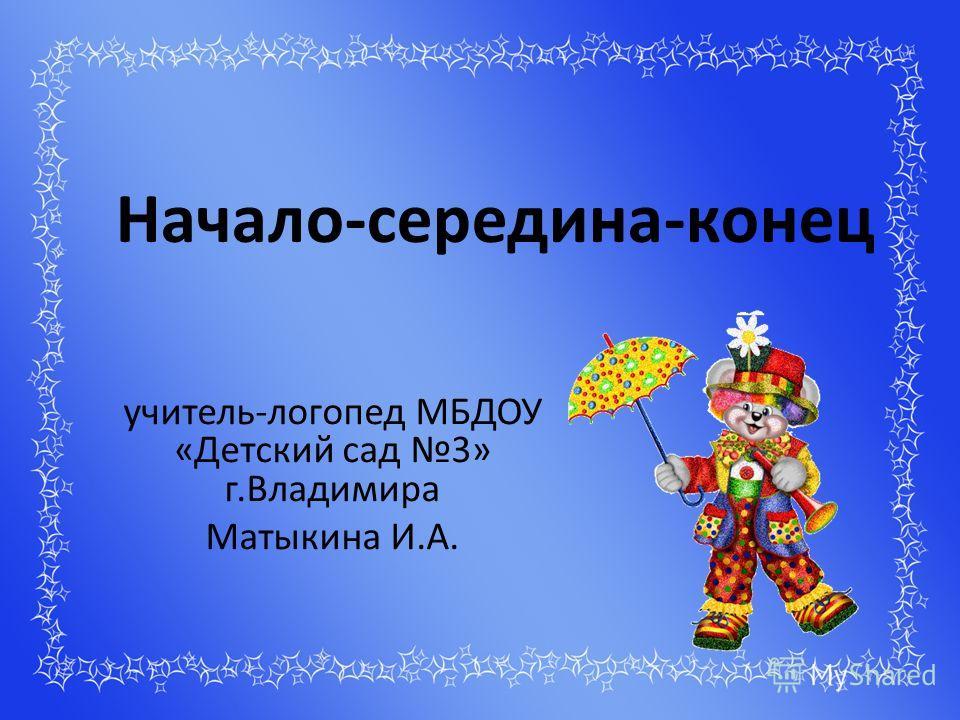 Начало-середина-конец учитель-логопед МБДОУ «Детский сад 3» г.Владимира Матыкина И.А.