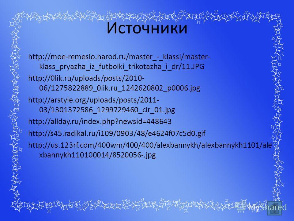 Источники http://moe-remeslo.narod.ru/master_-_klassi/master- klass_pryazha_iz_futbolki_trikotazha_i_dr/11.JPG http://0lik.ru/uploads/posts/2010- 06/1275822889_0lik.ru_1242620802_p0006.jpg http://arstyle.org/uploads/posts/2011- 03/1301372586_12997294