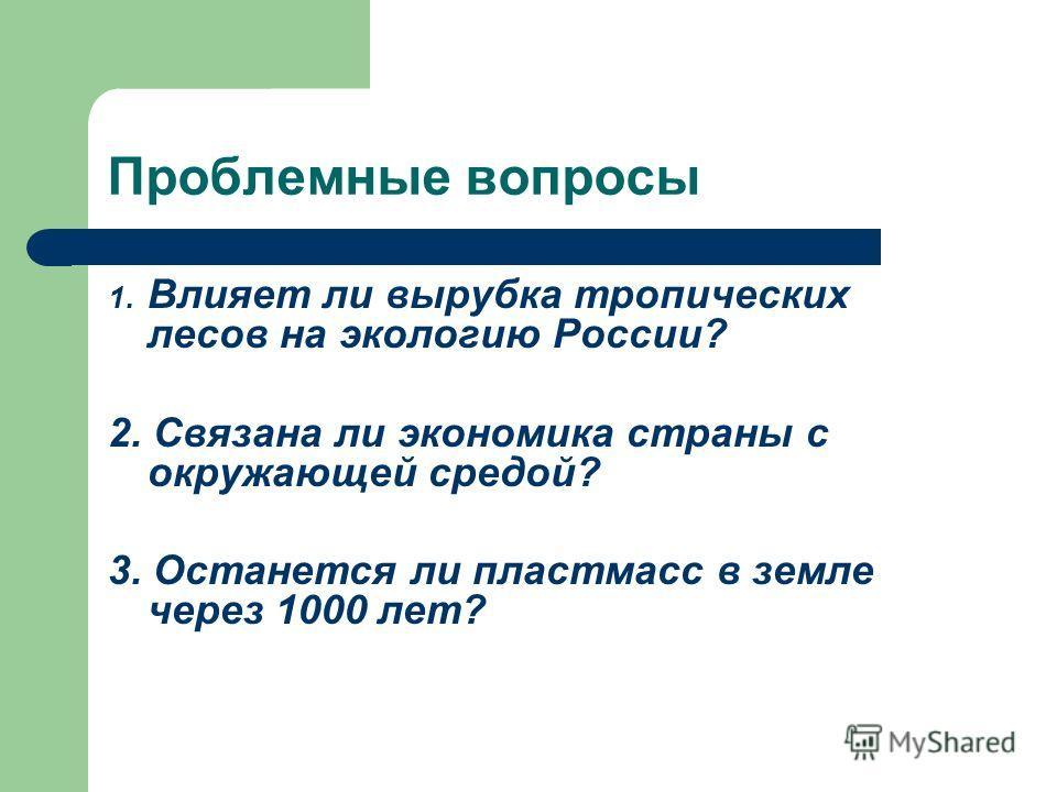 Проблемные вопросы 1. Влияет ли вырубка тропических лесов на экологию России? 2. Связана ли экономика страны с окружающей средой? 3. Останется ли пластмасс в земле через 1000 лет?