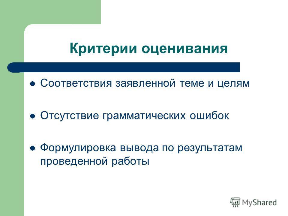 Критерии оценивания Соответствия заявленной теме и целям Отсутствие грамматических ошибок Формулировка вывода по результатам проведенной работы