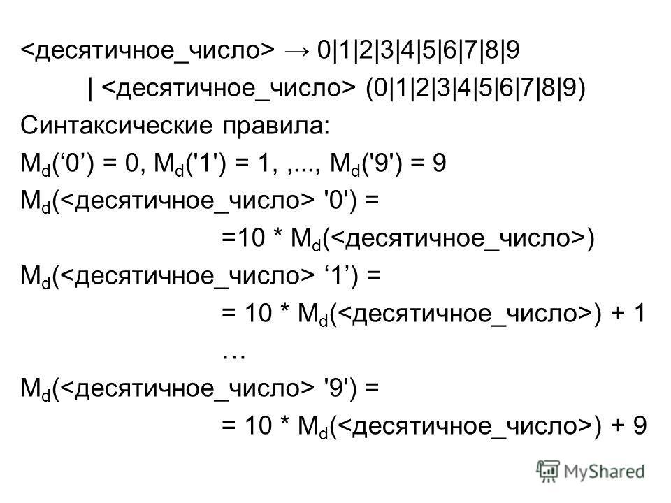 0|1|2|3|4|5|6|7|8|9 | (0|1|2|3|4|5|6|7|8|9) Синтаксические правила: M d (0) = 0, M d ('1') = 1,,..., M d ('9') = 9 М d ( '0') = =10 * М d ( ) М d ( 1) = = 10 * М d ( ) + 1 … М d ( '9') = = 10 * М d ( ) + 9