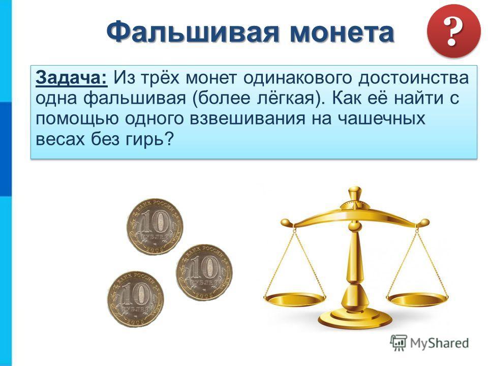 Фальшивая монета Задача: Из трёх монет одинакового достоинства одна фальшивая (более лёгкая). Как её найти с помощью одного взвешивания на чашечных весах без гирь? ??