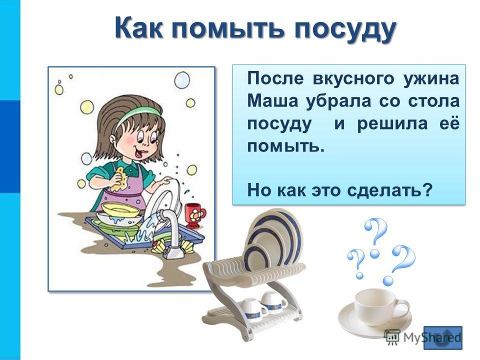 Как помыть посуду После вкусного ужина Маша убрала со стола посуду и решила её помыть. Но как это сделать? После вкусного ужина Маша убрала со стола посуду и решила её помыть. Но как это сделать?