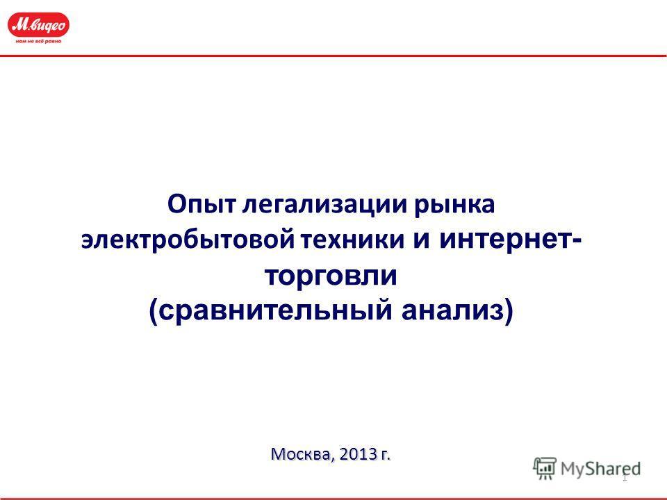 1 Опыт легализации рынка электробытовой техники и интернет- торговли (сравнительный анализ) Москва, 2013 г.