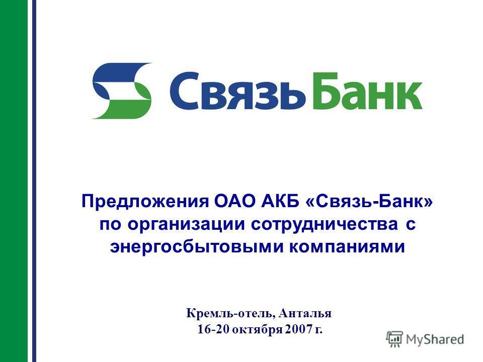Предложения ОАО АКБ «Связь-Банк» по организации сотрудничества с энергосбытовыми компаниями Кремль-отель, Анталья 16-20 октября 2007 г.