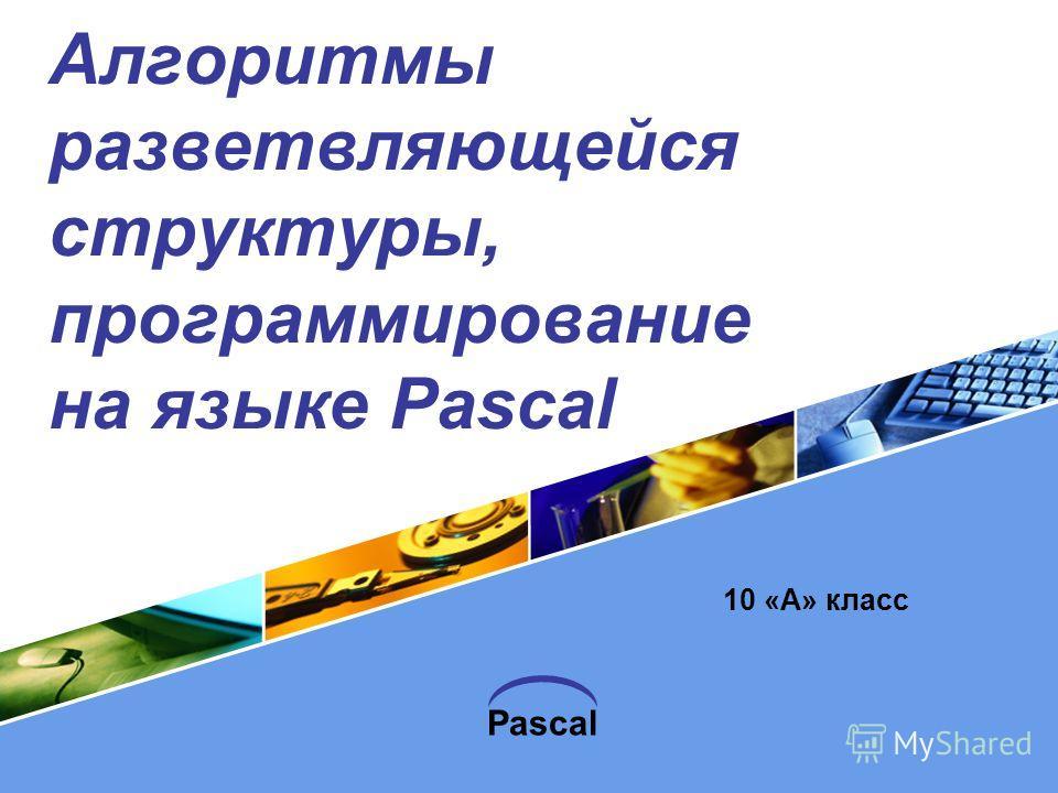 Pascal Алгоритмы разветвляющейся структуры, программирование на языке Pascal 10 «А» класс