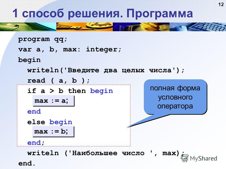 12 1 способ решения. Программа max := a ; max := b ; полная форма условного оператора program qq; var a, b, max: integer; begin writeln('Введите два целых числа'); read ( a, b ); if a > b then begin end else begin end; writeln ('Наибольшее число ', m