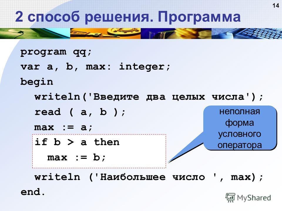14 2 способ решения. Программа неполная форма условного оператора program qq; var a, b, max: integer; begin writeln('Введите два целых числа'); read ( a, b ); max := a; if b > a then max := b; writeln ('Наибольшее число ', max); end.