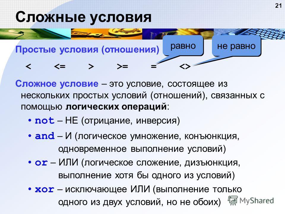 21 Сложные условия Простые условия (отношения) >= =  Сложное условие – это условие, состоящее из нескольких простых условий (отношений), связанных с помощью логических операций: not – НЕ (отрицание, инверсия) and – И (логическое умножение, конъюнкция
