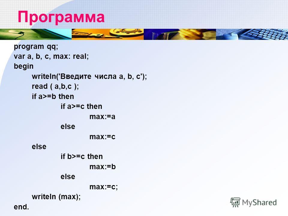 Программа program qq; var a, b, c, max: real; begin writeln('Введите числа a, b, c'); read ( a,b,c ); if a>=b then if a>=c then max:=a else max:=c else if b>=c then max:=b else max:=c; writeln (max); end.