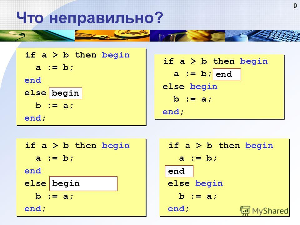 9 Что неправильно? if a > b then begin a := b; end else b := a; end; if a > b then begin a := b; end else b := a; end; if a > b then begin a := b; else begin b := a; end; if a > b then begin a := b; else begin b := a; end; if a > b then begin a := b;