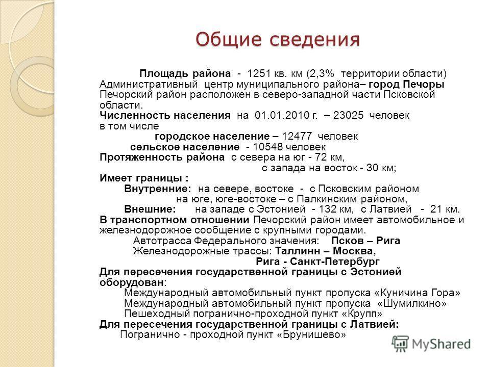 Площадь района - 1251 кв. км (2,3% территории области) Административный центр муниципального района– город Печоры Печорский район расположен в северо-западной части Псковской области. Численность населения на 01.01.2010 г. – 23025 человек в том числе
