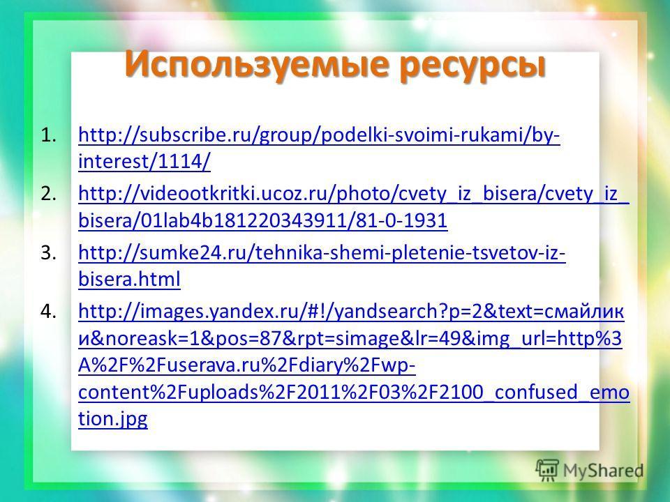 Используемые ресурсы 1.http://subscribe.ru/group/podelki-svoimi-rukami/by- interest/1114/http://subscribe.ru/group/podelki-svoimi-rukami/by- interest/1114/ 2.http://videootkritki.ucoz.ru/photo/cvety_iz_bisera/cvety_iz_ bisera/01lab4b181220343911/81-0