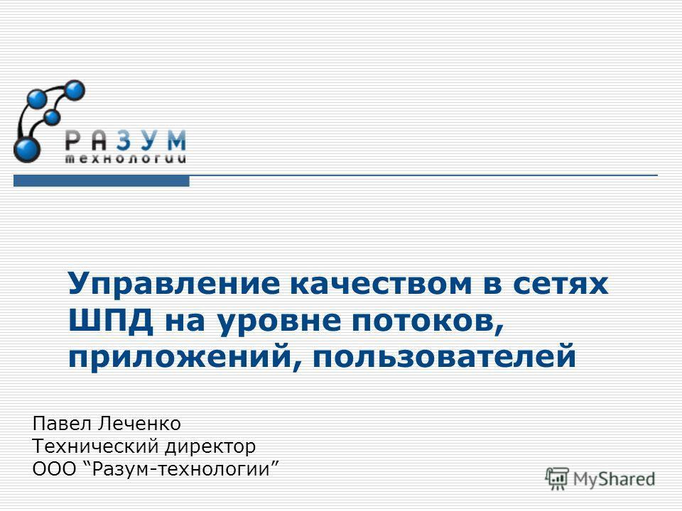 Управление качеством в сетях ШПД на уровне потоков, приложений, пользователей Павел Леченко Технический директор ООО Разум-технологии