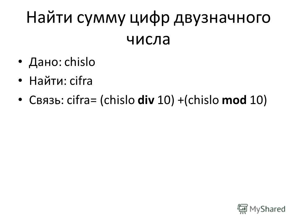 Найти сумму цифр двузначного числа Дано: chislo Найти: cifra Связь: cifra= (chislo div 10) +(chislo mod 10)