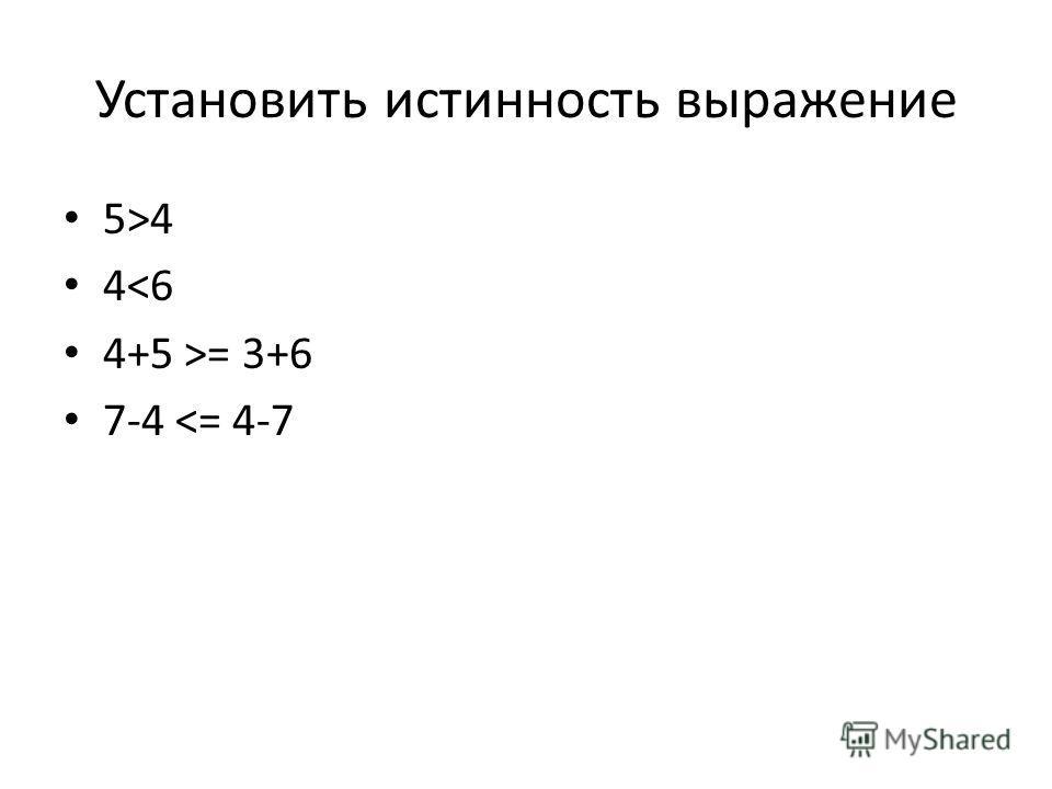 Установить истинность выражение 5>4 4= 3+6 7-4